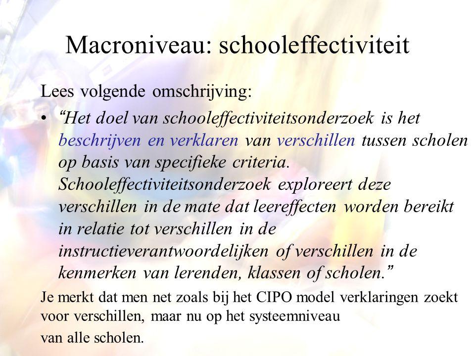 """Macroniveau: schooleffectiviteit Lees volgende omschrijving: •""""Het doel van schooleffectiviteitsonderzoek is het beschrijven en verklaren van verschil"""