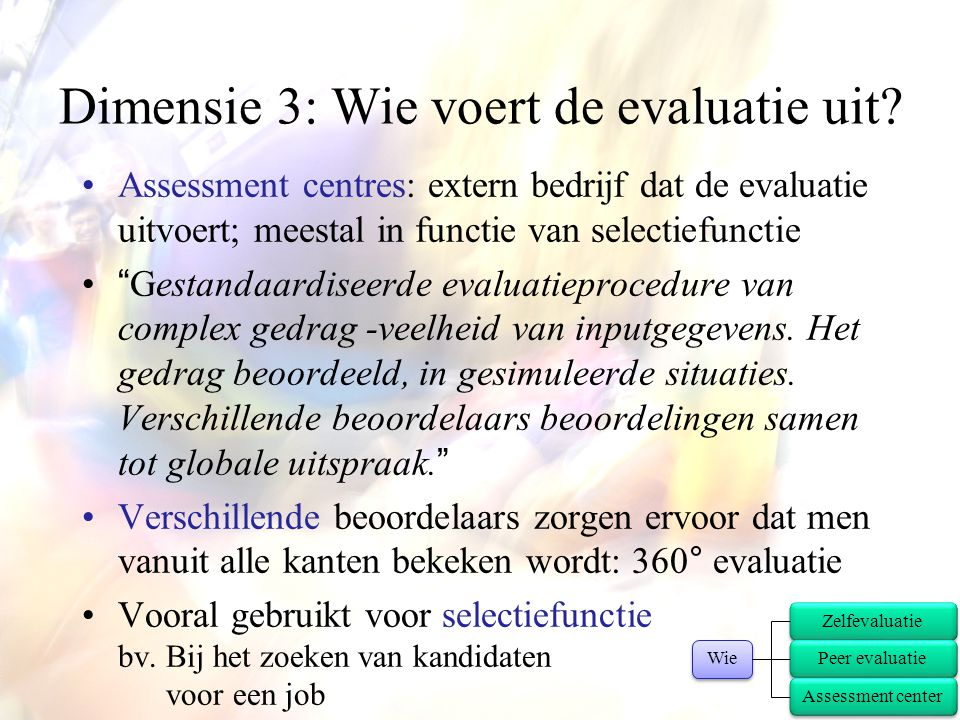 """•Assessment centres: extern bedrijf dat de evaluatie uitvoert; meestal in functie van selectiefunctie •""""Gestandaardiseerde evaluatieprocedure van comp"""