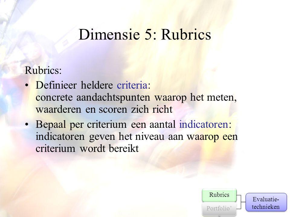 Dimensie 5: Rubrics Rubrics: •Definieer heldere criteria: concrete aandachtspunten waarop het meten, waarderen en scoren zich richt •Bepaal per criter