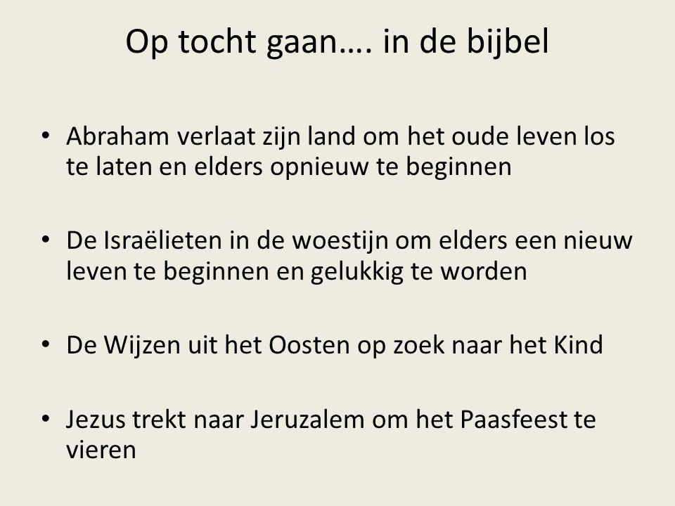 Op tocht gaan…. in de bijbel • Abraham verlaat zijn land om het oude leven los te laten en elders opnieuw te beginnen • De Israëlieten in de woestijn