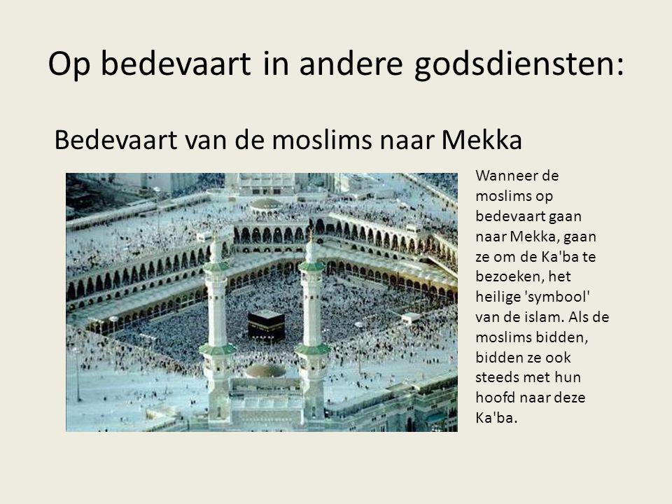 Op bedevaart in andere godsdiensten: Bedevaart van de moslims naar Mekka Wanneer de moslims op bedevaart gaan naar Mekka, gaan ze om de Ka ba te bezoeken, het heilige symbool van de islam.