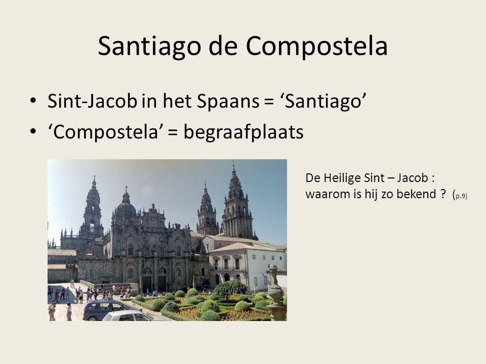 Santiago de Compostela • Sint-Jacob in het Spaans = 'Santiago' • 'Compostela' = begraafplaats De Heilige Sint – Jacob : waarom is hij zo bekend ? ( p.