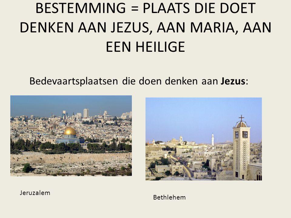 BESTEMMING = PLAATS DIE DOET DENKEN AAN JEZUS, AAN MARIA, AAN EEN HEILIGE Bedevaartsplaatsen die doen denken aan Jezus: Jeruzalem Bethlehem