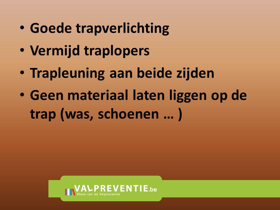 • Goede trapverlichting • Vermijd traplopers • Trapleuning aan beide zijden • Geen materiaal laten liggen op de trap (was, schoenen … )