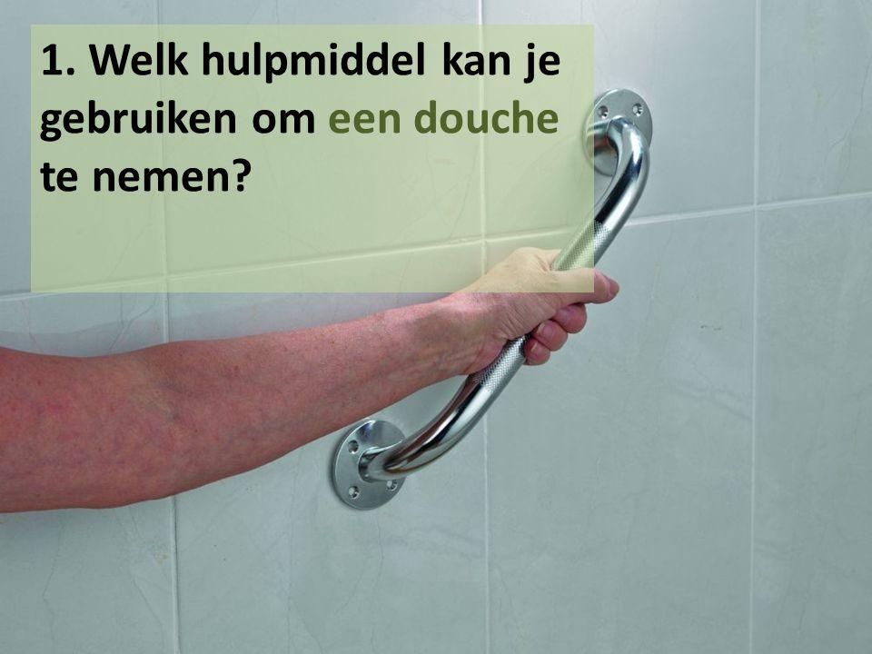1. Welk hulpmiddel kan je gebruiken om een douche te nemen?
