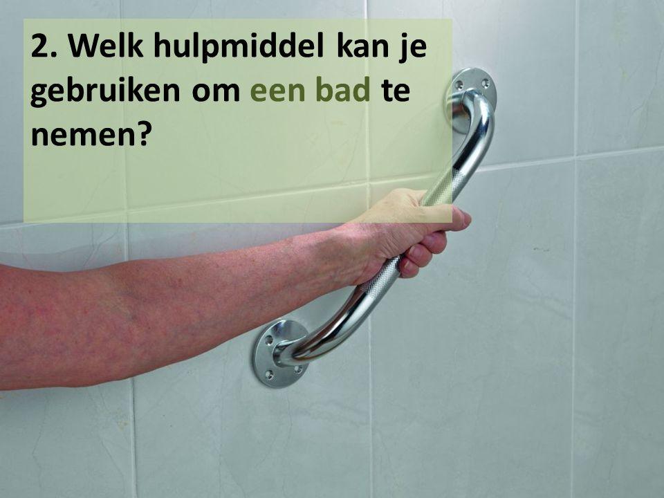 2. Welk hulpmiddel kan je gebruiken om een bad te nemen?