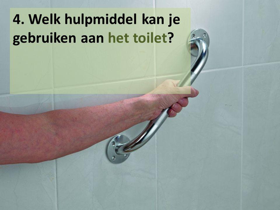 4. Welk hulpmiddel kan je gebruiken aan het toilet?