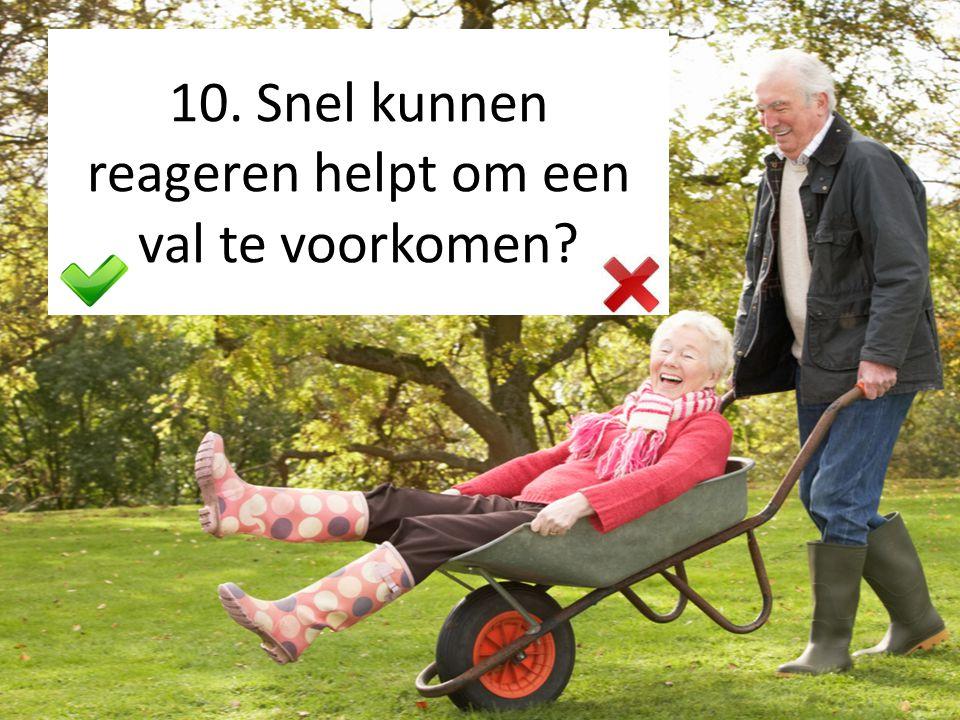 10. Snel kunnen reageren helpt om een val te voorkomen?