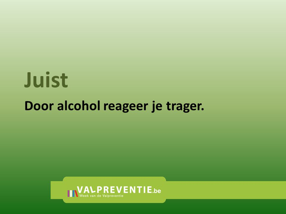 Juist Door alcohol reageer je trager.