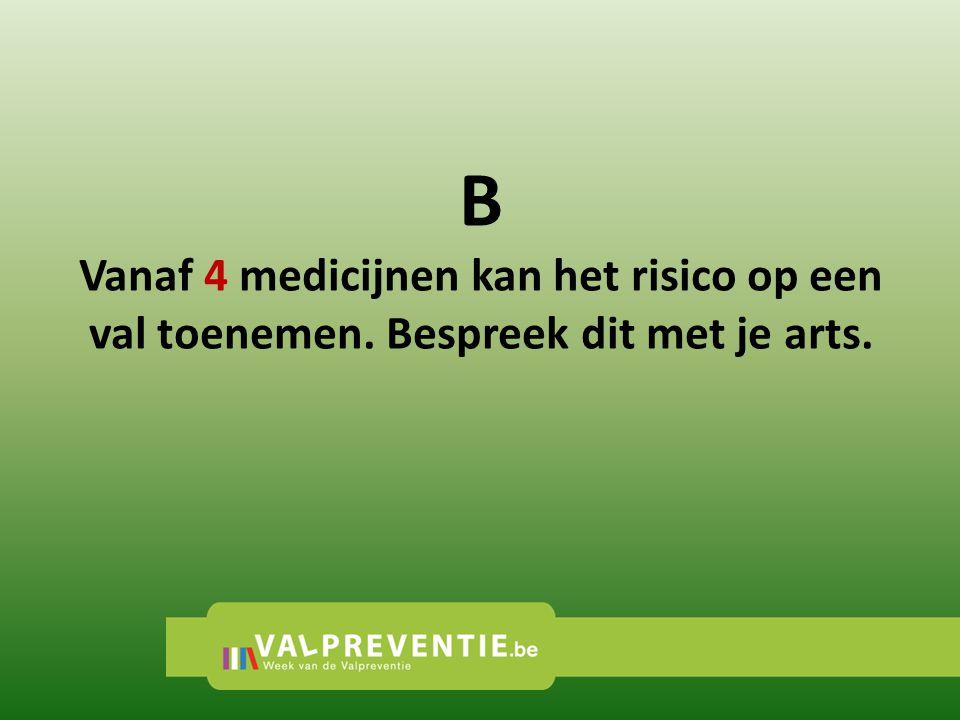B Vanaf 4 medicijnen kan het risico op een val toenemen. Bespreek dit met je arts.