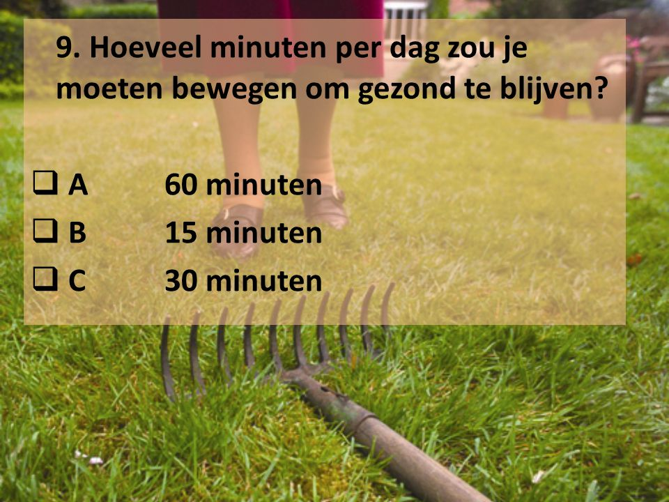 9. Hoeveel minuten per dag zou je moeten bewegen om gezond te blijven?  A60 minuten  B15 minuten  C30 minuten