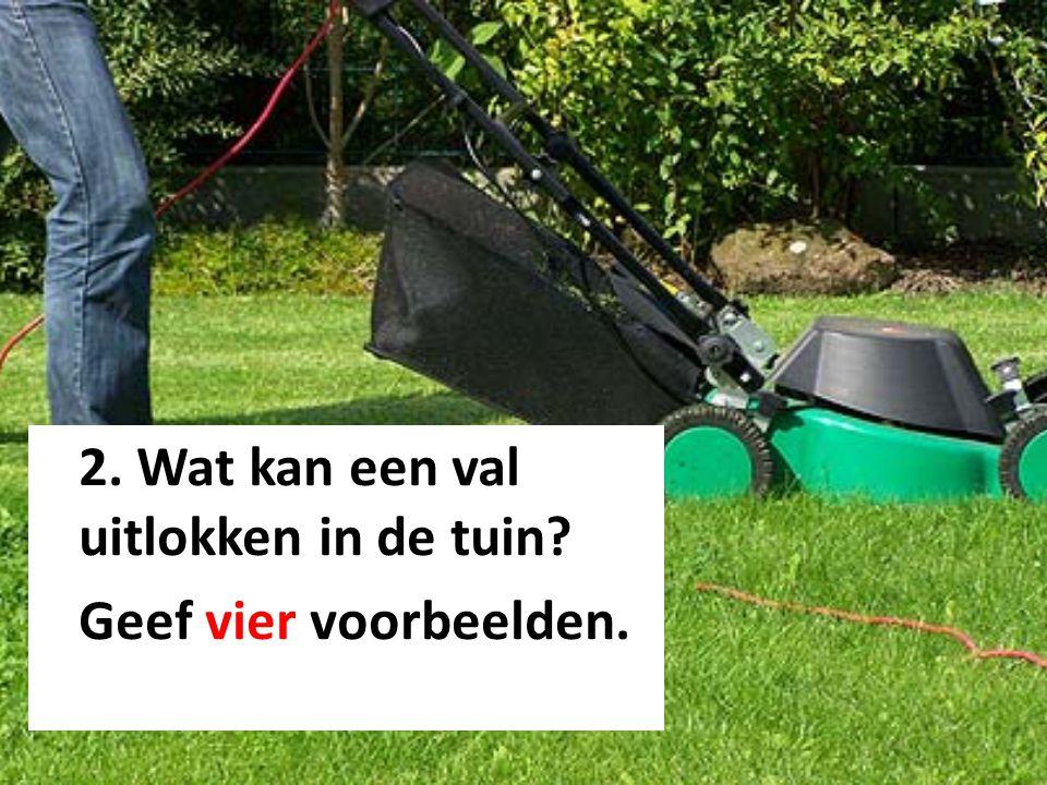 2. Wat kan een val uitlokken in de tuin? Geef vier voorbeelden.