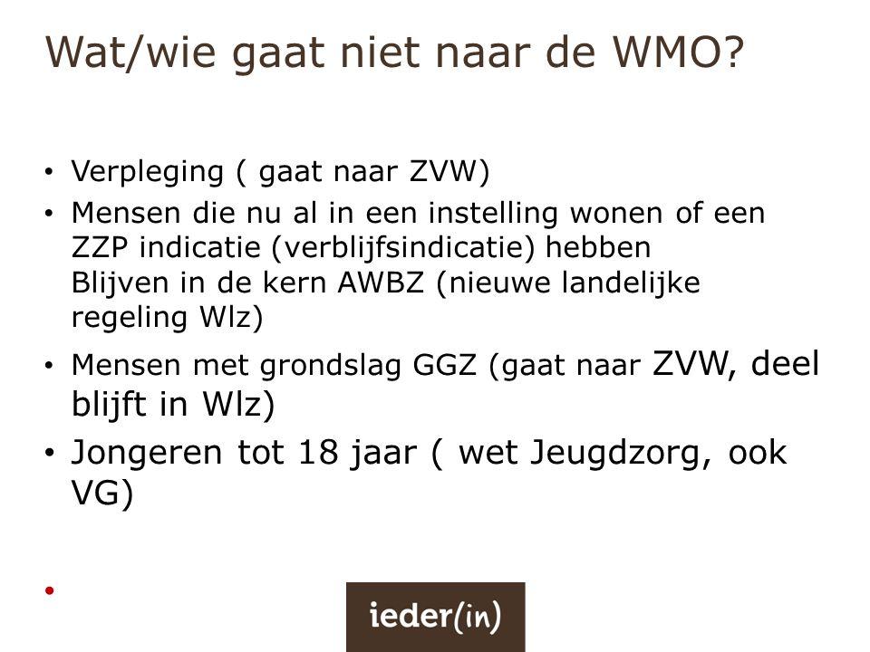 Wat/wie gaat niet naar de WMO? • Verpleging ( gaat naar ZVW) • Mensen die nu al in een instelling wonen of een ZZP indicatie (verblijfsindicatie) hebb