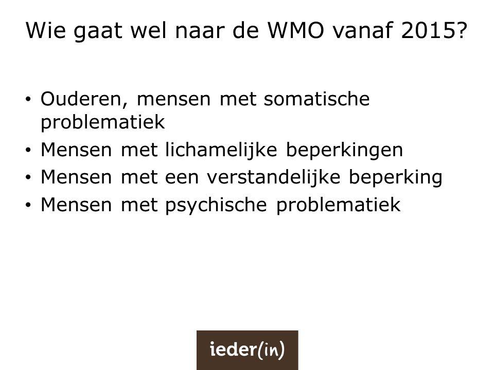 Wie gaat wel naar de WMO vanaf 2015? • Ouderen, mensen met somatische problematiek • Mensen met lichamelijke beperkingen • Mensen met een verstandelij