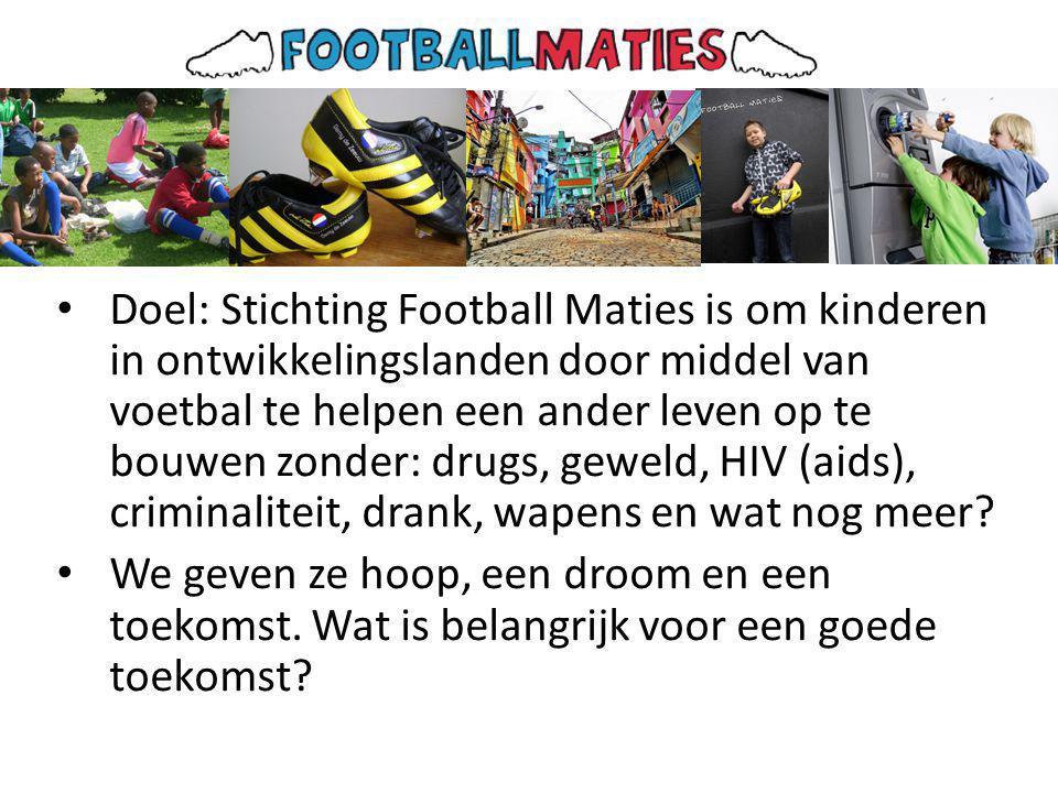 • Doel: Stichting Football Maties is om kinderen in ontwikkelingslanden door middel van voetbal te helpen een ander leven op te bouwen zonder: drugs, geweld, HIV (aids), criminaliteit, drank, wapens en wat nog meer.