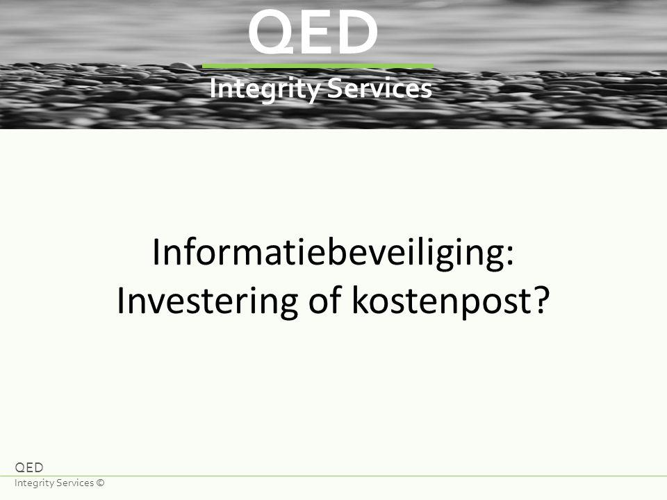 QED Integrity Services Informatiebeveiliging: Investering of kostenpost? QED Integrity Services ©