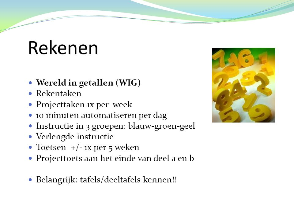 Rekenen  Wereld in getallen (WIG)  Rekentaken  Projecttaken 1x per week  10 minuten automatiseren per dag  Instructie in 3 groepen: blauw-groen-geel  Verlengde instructie  Toetsen +/- 1x per 5 weken  Projecttoets aan het einde van deel a en b  Belangrijk: tafels/deeltafels kennen!!
