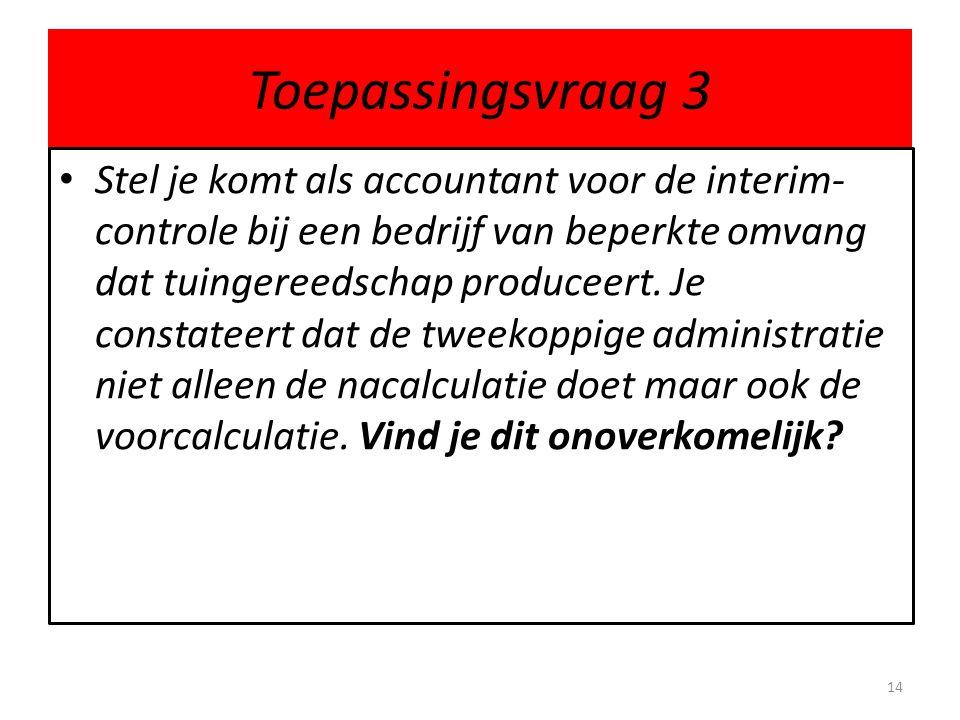 Toepassingsvraag 3 • Stel je komt als accountant voor de interim- controle bij een bedrijf van beperkte omvang dat tuingereedschap produceert. Je cons