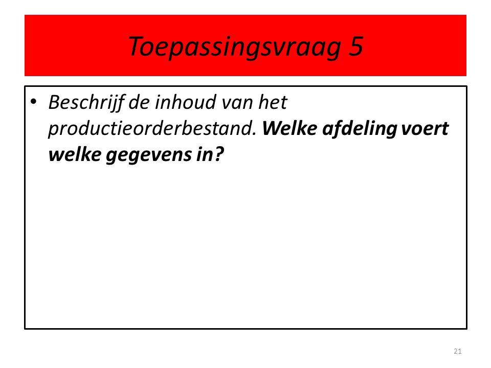 Toepassingsvraag 5 • Beschrijf de inhoud van het productieorderbestand. Welke afdeling voert welke gegevens in? 21