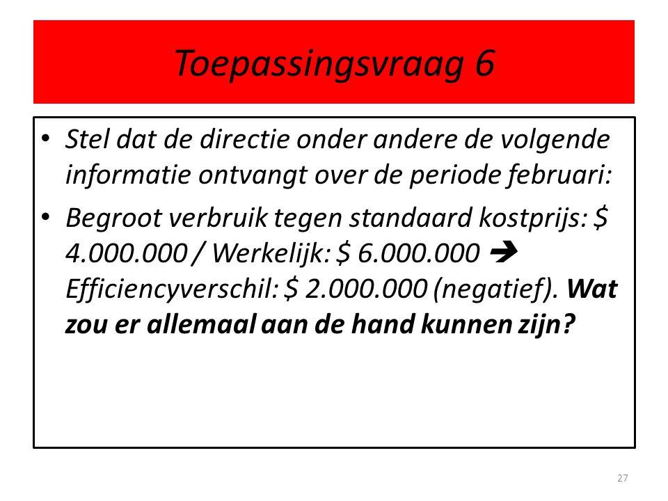 Toepassingsvraag 6 • Stel dat de directie onder andere de volgende informatie ontvangt over de periode februari: • Begroot verbruik tegen standaard ko