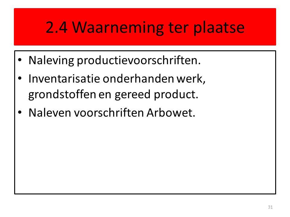 2.4 Waarneming ter plaatse • Naleving productievoorschriften. • Inventarisatie onderhanden werk, grondstoffen en gereed product. • Naleven voorschrift