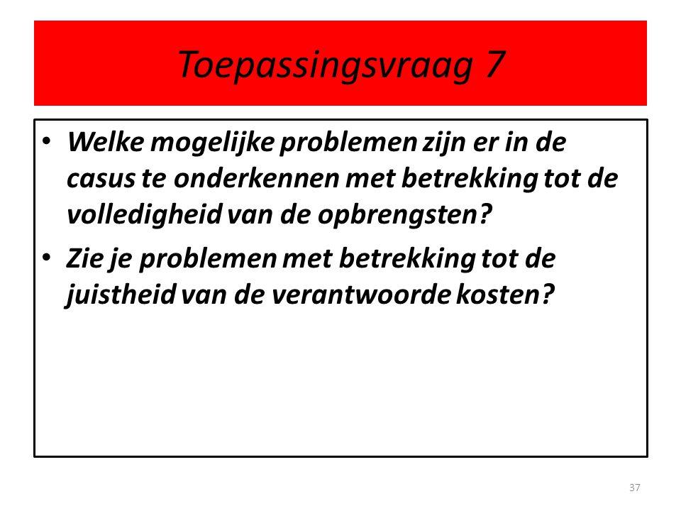 Toepassingsvraag 7 • Welke mogelijke problemen zijn er in de casus te onderkennen met betrekking tot de volledigheid van de opbrengsten? • Zie je prob