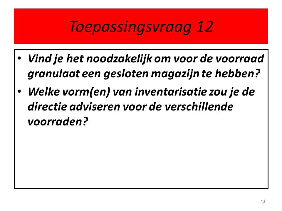 Toepassingsvraag 12 • Vind je het noodzakelijk om voor de voorraad granulaat een gesloten magazijn te hebben? • Welke vorm(en) van inventarisatie zou