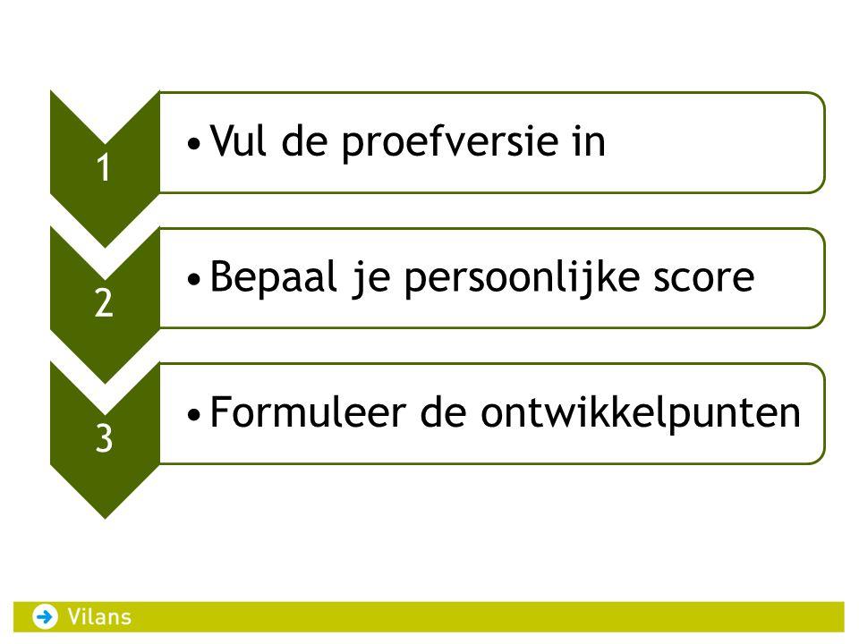 1 •Vul de proefversie in 2 •Bepaal je persoonlijke score 3 •Formuleer de ontwikkelpunten