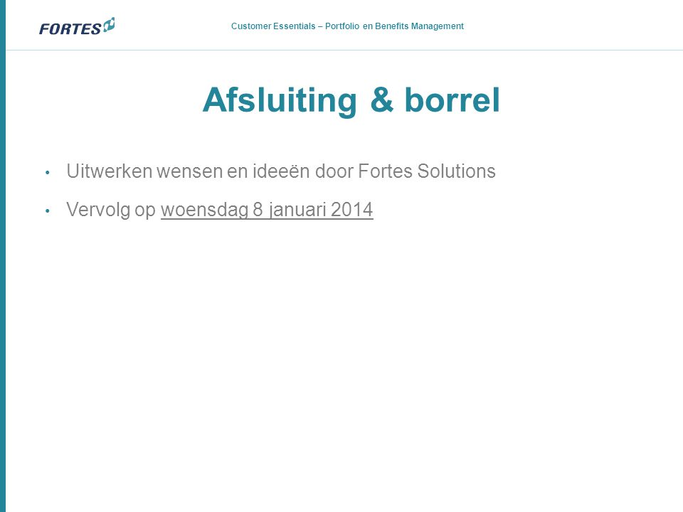 Afsluiting & borrel Customer Essentials – Portfolio en Benefits Management • Uitwerken wensen en ideeën door Fortes Solutions • Vervolg op woensdag 8