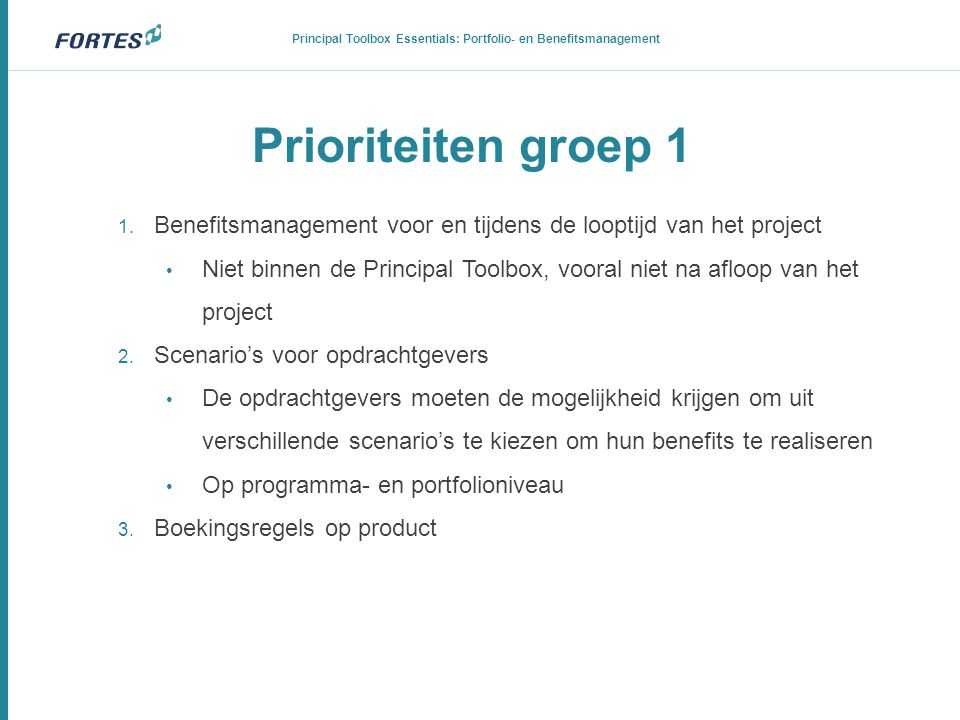 Prioriteiten groep 1 1. Benefitsmanagement voor en tijdens de looptijd van het project • Niet binnen de Principal Toolbox, vooral niet na afloop van h