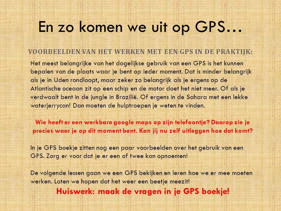 En zo komen we uit op GPS… VOORBEELDEN VAN HET WERKEN MET EEN GPS IN DE PRAKTIJK: Het meest belangrijke van het dagelijkse gebruik van een GPS is het
