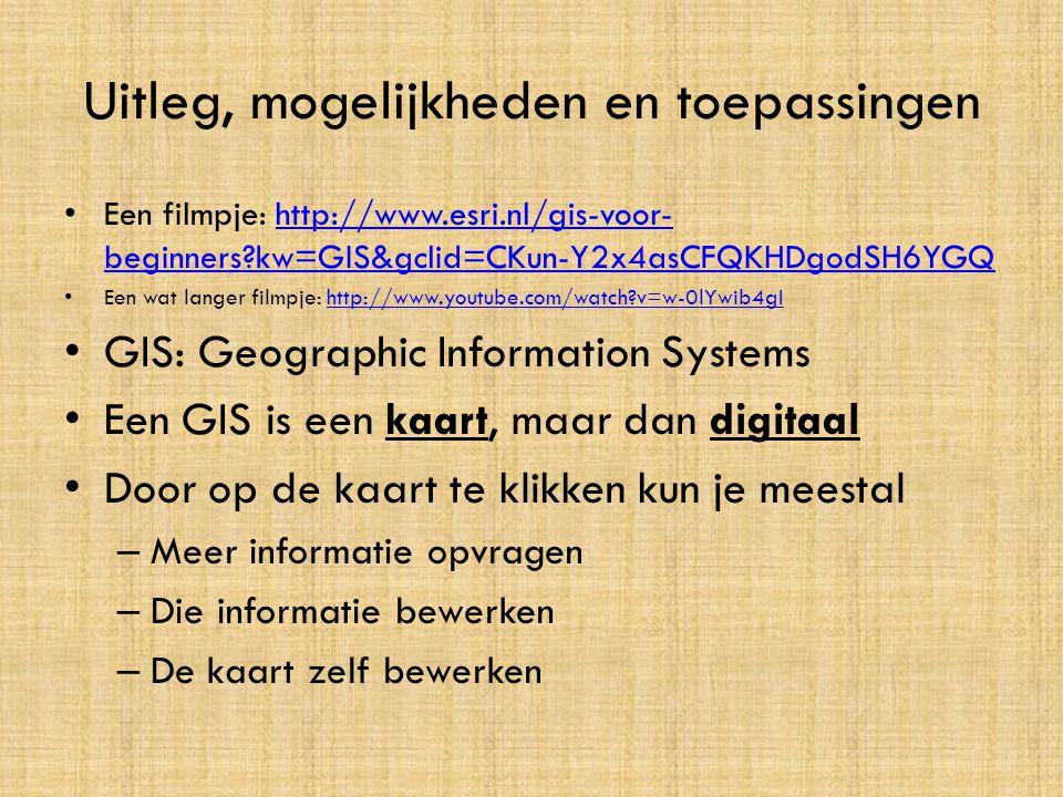 Uitleg, mogelijkheden en toepassingen • Een filmpje: http://www.esri.nl/gis-voor- beginners?kw=GIS&gclid=CKun-Y2x4asCFQKHDgodSH6YGQhttp://www.esri.nl/