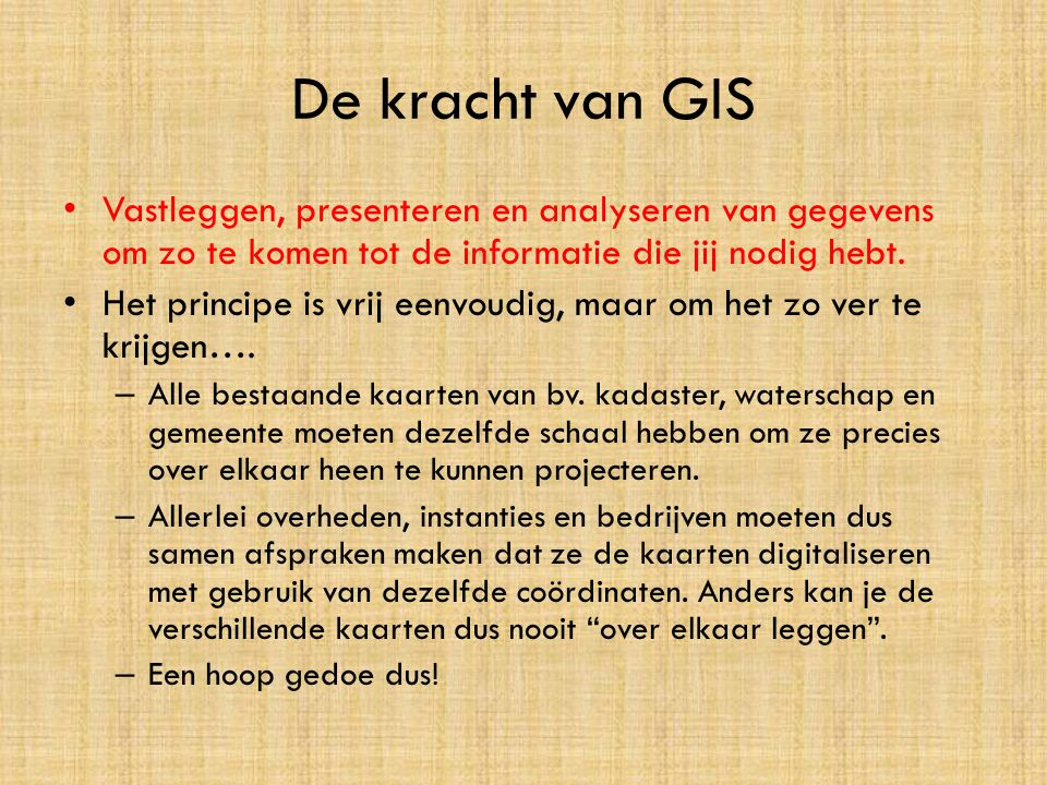 De kracht van GIS • Vastleggen, presenteren en analyseren van gegevens om zo te komen tot de informatie die jij nodig hebt. • Het principe is vrij een