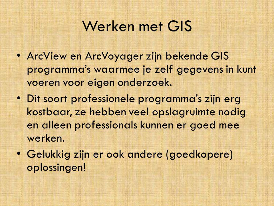 Werken met GIS • ArcView en ArcVoyager zijn bekende GIS programma's waarmee je zelf gegevens in kunt voeren voor eigen onderzoek. • Dit soort professi