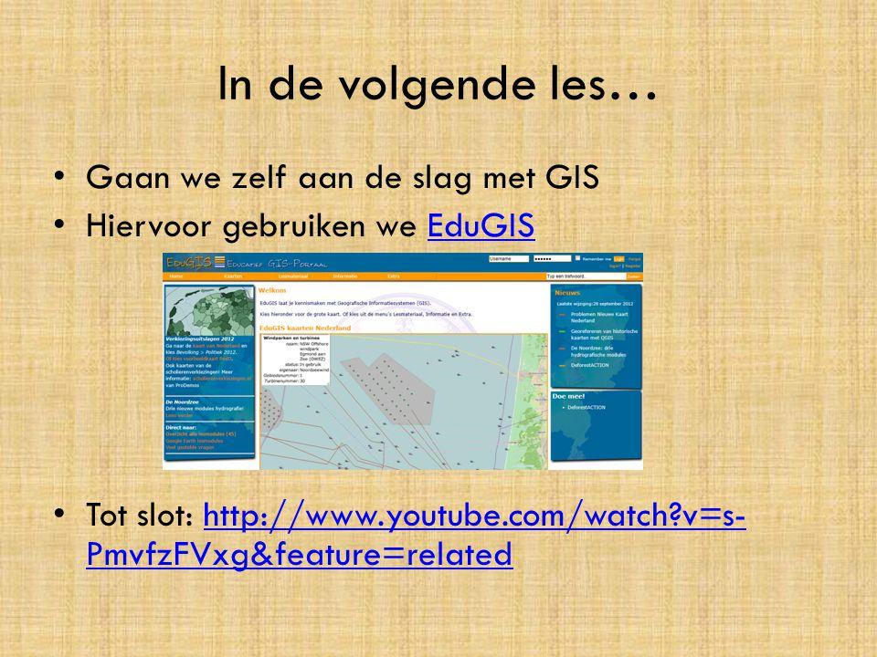 In de volgende les… • Gaan we zelf aan de slag met GIS • Hiervoor gebruiken we EduGISEduGIS • Tot slot: http://www.youtube.com/watch?v=s- PmvfzFVxg&fe