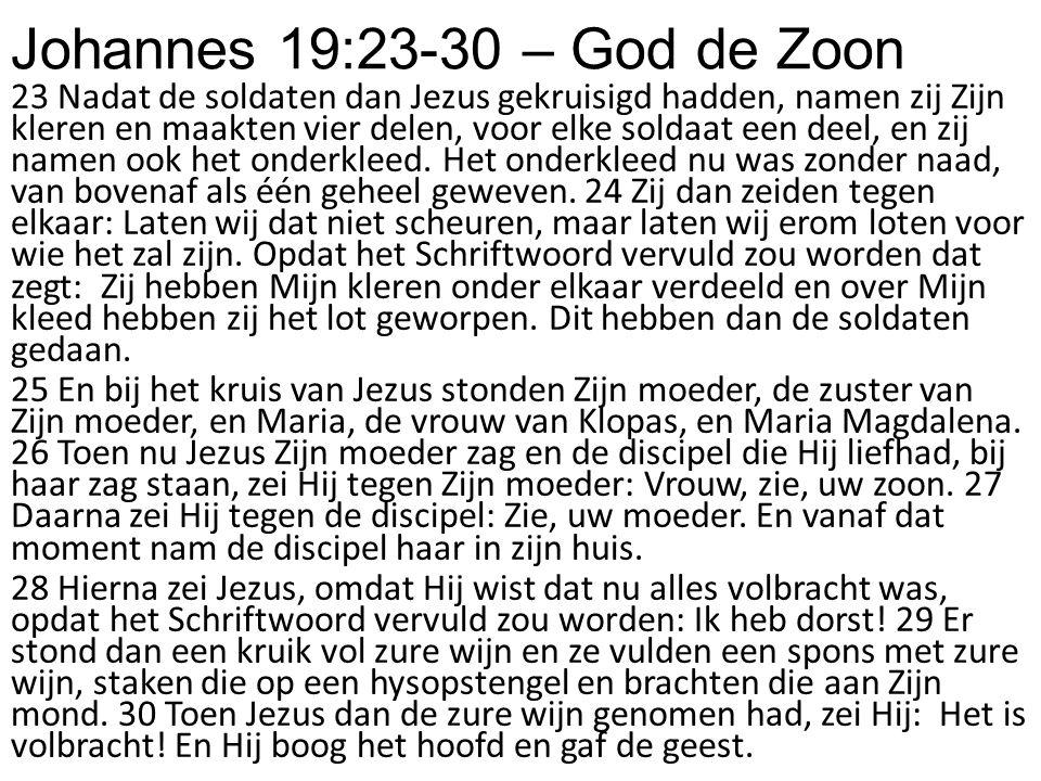 Johannes 19:23-30 – God de Zoon 23 Nadat de soldaten dan Jezus gekruisigd hadden, namen zij Zijn kleren en maakten vier delen, voor elke soldaat een d