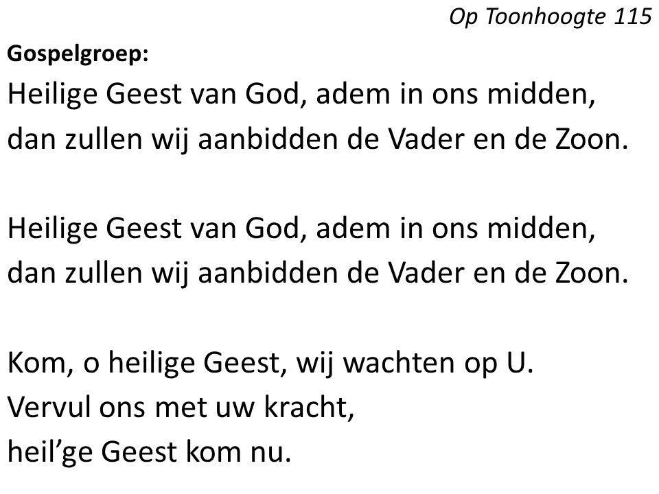 Op Toonhoogte 115 Gospelgroep: Heilige Geest van God, adem in ons midden, dan zullen wij aanbidden de Vader en de Zoon. Heilige Geest van God, adem in