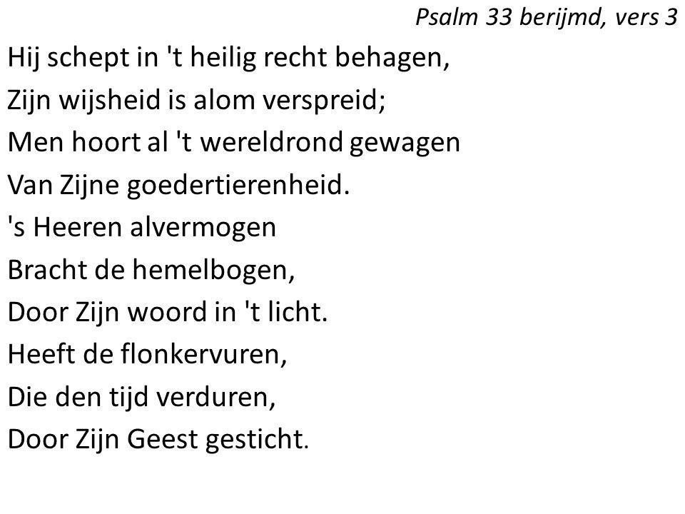 Psalm 33 berijmd, vers 3 Hij schept in 't heilig recht behagen, Zijn wijsheid is alom verspreid; Men hoort al 't wereldrond gewagen Van Zijne goederti