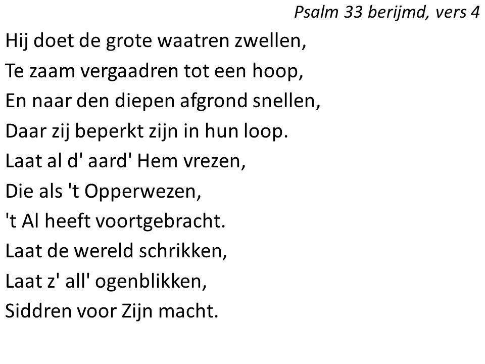 Psalm 33 berijmd, vers 4 Hij doet de grote waatren zwellen, Te zaam vergaadren tot een hoop, En naar den diepen afgrond snellen, Daar zij beperkt zijn
