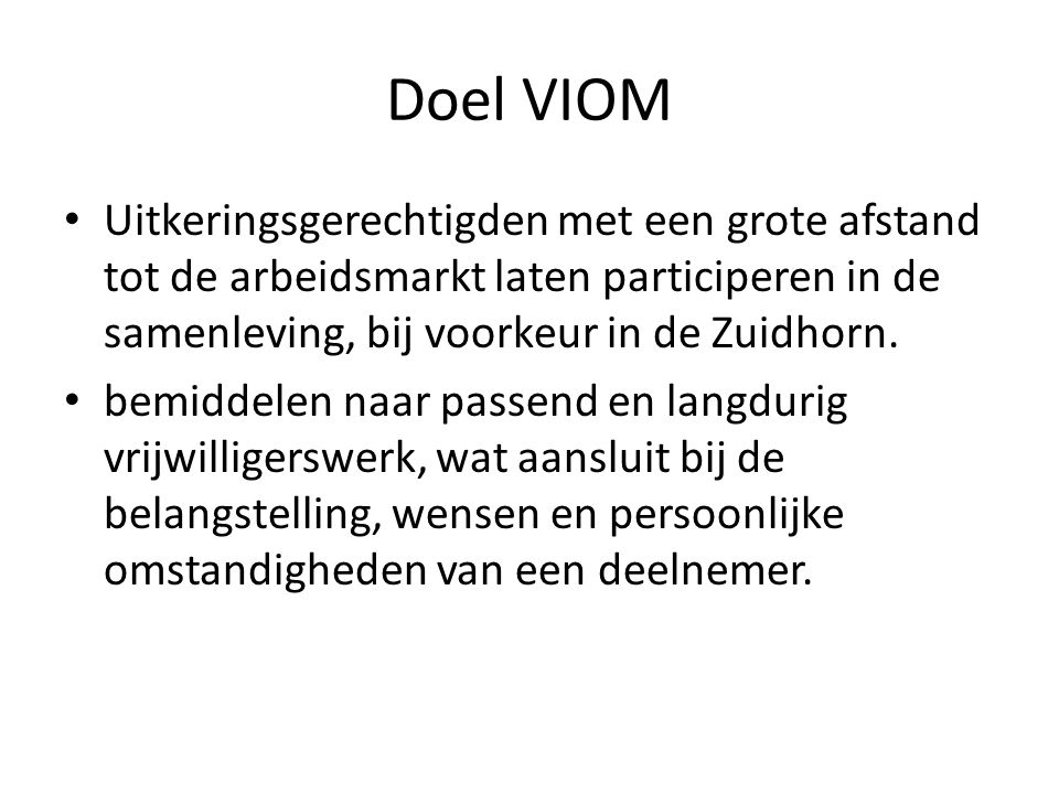 Doel VIOM • Uitkeringsgerechtigden met een grote afstand tot de arbeidsmarkt laten participeren in de samenleving, bij voorkeur in de Zuidhorn. • bemi