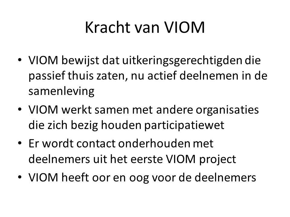 Kracht van VIOM • VIOM bewijst dat uitkeringsgerechtigden die passief thuis zaten, nu actief deelnemen in de samenleving • VIOM werkt samen met andere