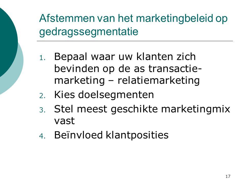 17 Afstemmen van het marketingbeleid op gedragssegmentatie 1. Bepaal waar uw klanten zich bevinden op de as transactie- marketing – relatiemarketing 2