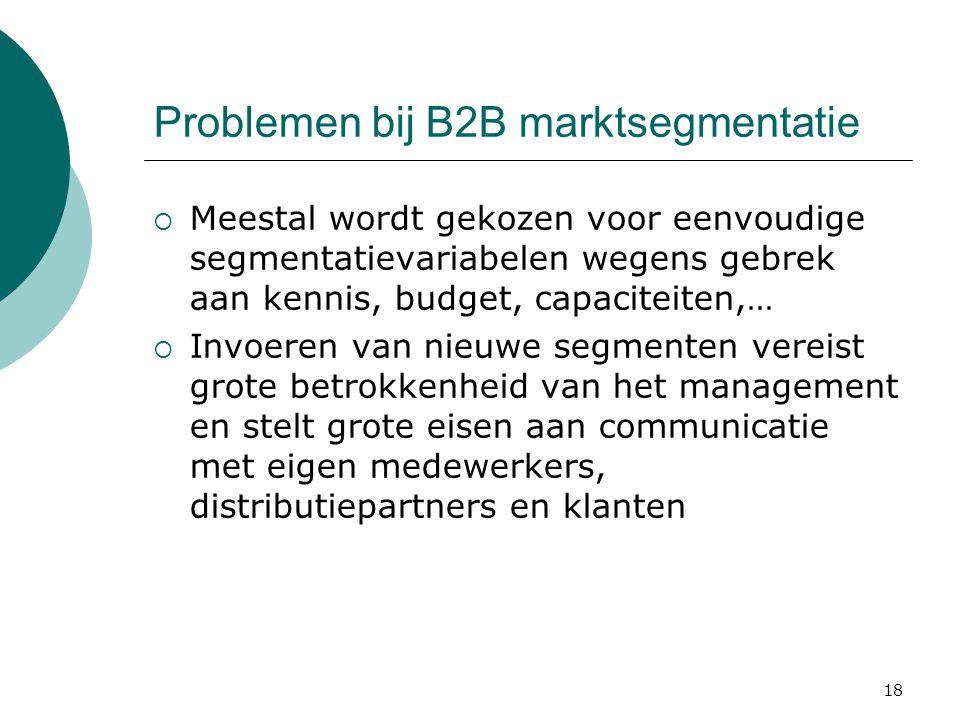 18 Problemen bij B2B marktsegmentatie  Meestal wordt gekozen voor eenvoudige segmentatievariabelen wegens gebrek aan kennis, budget, capaciteiten,… 