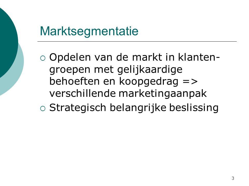 3 Marktsegmentatie  Opdelen van de markt in klanten- groepen met gelijkaardige behoeften en koopgedrag => verschillende marketingaanpak  Strategisch