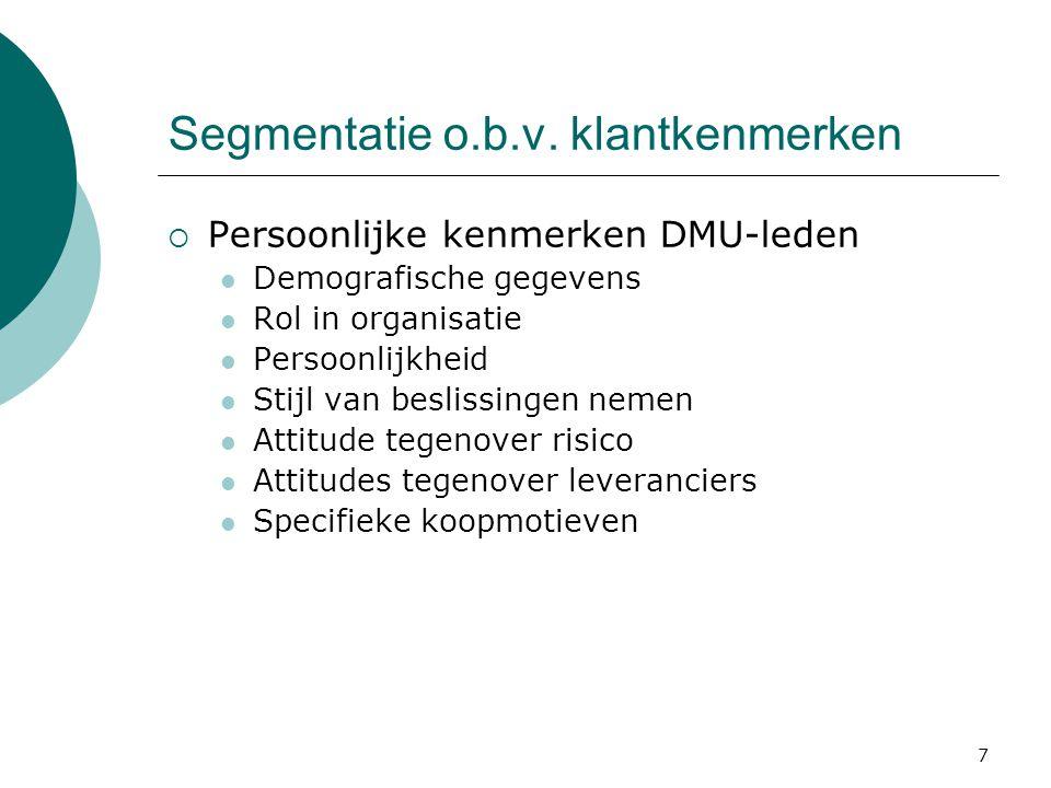 Segmentatie o.b.v. klantkenmerken  Persoonlijke kenmerken DMU-leden  Demografische gegevens  Rol in organisatie  Persoonlijkheid  Stijl van besli