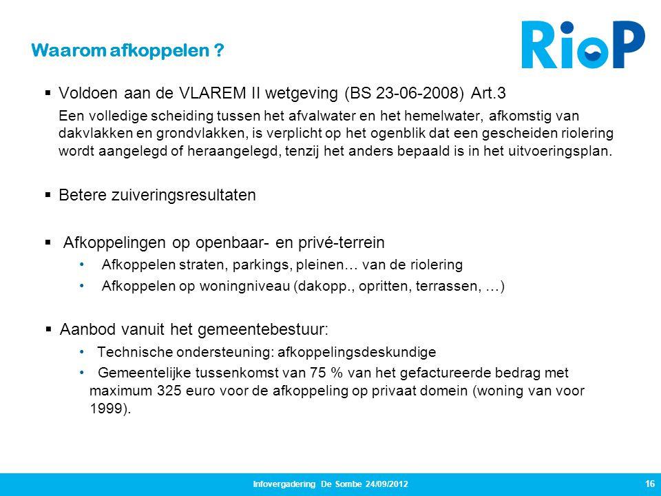 Infovergadering De Sombe 24/09/2012 16  Voldoen aan de VLAREM II wetgeving (BS 23-06-2008) Art.3 Een volledige scheiding tussen het afvalwater en het