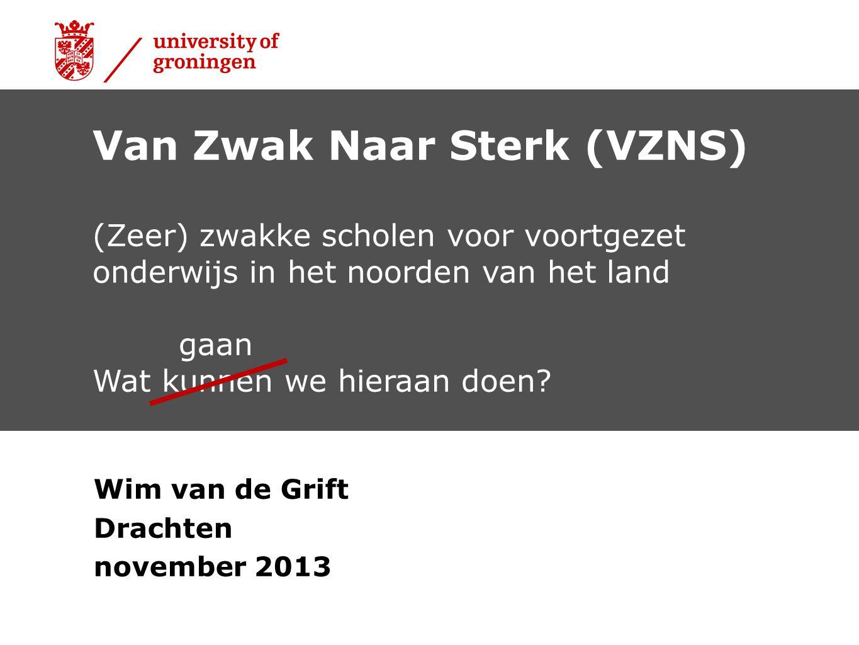 Wim van de Grift Drachten november 2013 Van Zwak Naar Sterk (VZNS) (Zeer) zwakke scholen voor voortgezet onderwijs in het noorden van het land gaan Wa