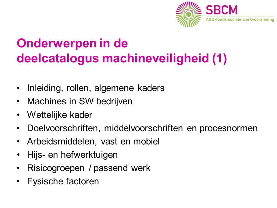Onderwerpen in de deelcatalogus machineveiligheid (1) •Inleiding, rollen, algemene kaders •Machines in SW bedrijven •Wettelijke kader •Doelvoorschrift