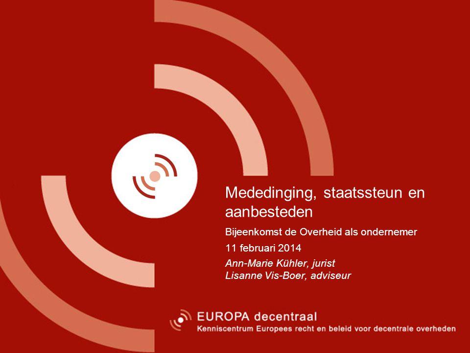 6 Mededinging, staatssteun en aanbesteden Bijeenkomst de Overheid als ondernemer 11 februari 2014 Ann-Marie Kühler, jurist Lisanne Vis-Boer, adviseur