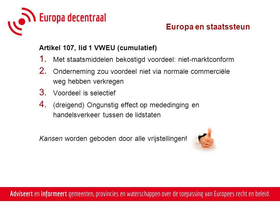 13 Artikel 107, lid 1 VWEU (cumulatief) 1. Met staatsmiddelen bekostigd voordeel: niet-marktconform 2. Onderneming zou voordeel niet via normale comme